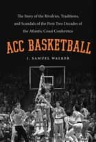 ACC Basketball - The Story of the Rivalries, Traditions, and Scandals of the First Two Decades of the Atlantic Coast Conference ebook by J. Samuel Walker