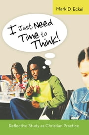 I Just Need Time to Think! - Reflective Study as Christian Practice ebook by Mark D. Eckel