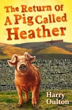 The Return of a Pig Called Heather ebook by Harry Oulton