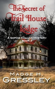 The Secret of Trail House Lodge - Sophie Collins Mystery, #2 ebook by Madge Gressley