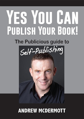Yes You Can Publish Your Book! - The Publicious Guide to Self-Publishing ebook by Andrew McDermott