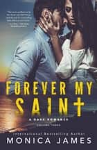 Forever My Saint (All The Pretty Things Trilogy Volume 3) ebook by Monica James
