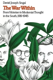 The War Within - From Victorian to Modernist Thought in the South, 1919-1945 ebook by Daniel Joseph Singal