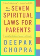 The Seven Spiritual Laws for Parents - Guiding Your Children to Success and Fulfillment ebook by Deepak Chopra, M.D.