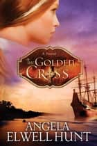 The Golden Cross eBook by Angela Elwell Hunt