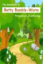 The Adventures of Betty Bumble-Worm ebook by Veronica Anderson