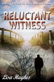 Reluctant Witness Caring for Dad on His Journey Home ebook by Lisa Hughes