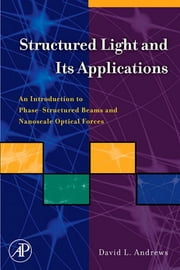 Structured Light and Its Applications - An Introduction to Phase-Structured Beams and Nanoscale Optical Forces ebook by David L. Andrews