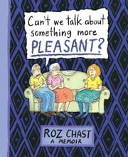 Can't We Talk about Something More Pleasant? - A Memoir ebook by Roz Chast