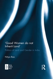 'Good Women do not Inherit Land' - Politics of Land and Gender in India ebook by Nitya Rao