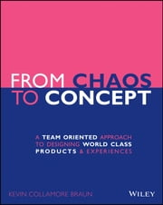From Chaos to Concept - A Team Oriented Approach to Designing World Class Products and Experiences ebook by Kevin Collamore Braun