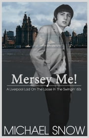 Mersey Me! A Liverpool Lad On The Loose In The Swingin' 60s ebook by Michael Snow