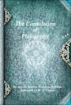 The Consolation of Philosophy ebook by Anicius Manlius Severinus Boëthius