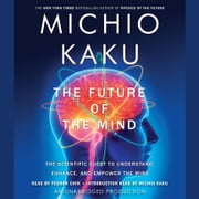 The Future of the Mind - The Scientific Quest to Understand, Enhance, and Empower the Mind audiobook by Michio Kaku