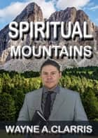 Spiritual Mountains ebook by Wayne A. Clarris