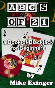 ABC's of 21: a Book of Blackjack for Beginners ebook by Mike Exinger
