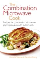 The Combination Microwave Cook - Recipes for Combination Microwaves and Microwaves with Built-in Grills ebook by Annette Yates