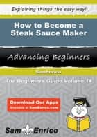 How to Become a Steak Sauce Maker ebook by Jayson Mullen