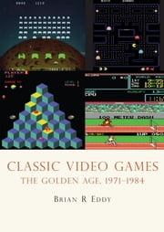 Classic Video Games - The Golden Age 1971-1984 ebook by Brian Eddy