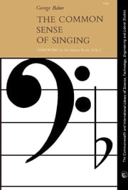 The Common Sense of Singing: The Commonwealth and International Library of Science, Technology, Engineering and Liberal Studies: Music Division ebook by Baker, George