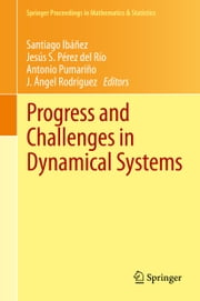 Progress and Challenges in Dynamical Systems - Proceedings of the International Conference Dynamical Systems: 100 Years after Poincaré, September 2012, Gijón, Spain ebook by Santiago Ibáñez, Jesús S. Pérez del Río, Antonio Pumariño,...