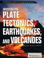 Investigating Plate Tectonics, Earthquakes, and Volcanoes ebook by Britannica Educational Publishing,Anderson,Michael