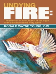 Undying Fire: - The Mission of the Church in the Light of the Mission of the Holy Spirit ebook by Ronald Wayne Young, OMI