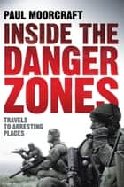 Inside the Danger Zones - Travels to Arresting Places ebook by Paul Moorcraft