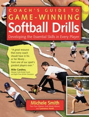 Coach's Guide to Game-Winning Softball Drills - Developing the Essential Skills in Every Player ebook by Michele Smith,Lawrence Hsieh