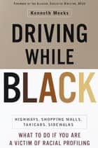 Driving While Black - Highways, Shopping Malls, Taxi Cabs, Sidewalks: How to Fight Back if You Are a Victim of Racial Profiling ebook door Kenneth Meeks