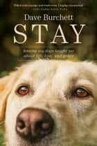 Stay - Lessons My Dogs Taught Me about Life, Loss, and Grace ebook by Dave Burchett