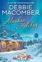 Alaskan Holiday - A Novel ebook by Debbie Macomber
