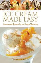Ice Cream Made Easy - Homemade Recipes for Ice Cream Machines ebook by Annette Yates