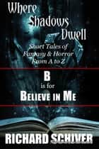 B is for Believe in Me: Short Tales Of Fantasy And Horror From A To Z : Where Shadows Dwell 2 ebook by Richard Schiver