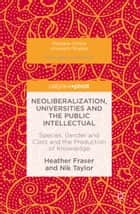 Neoliberalization, Universities and the Public Intellectual ebook by Heather Fraser,Nik Taylor