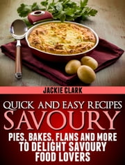 Quick and Easy Recipes: Savoury: Pies, Bakes, Flans and More to Delight Savoury Food Lovers. ebook by Jackie Clark
