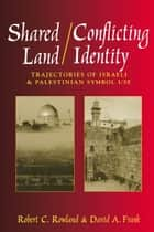 Shared Land/Conflicting Identity: Trajectories of Israeli & Palestinian Symbol Use ebook by Robert C. Rowland,David A. Frank