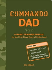 Commando Dad - A Basic Training Manual for the First Three Years of Fatherhood ebook by Neil Sinclair
