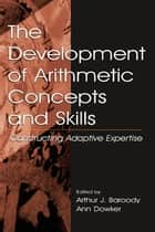 The Development of Arithmetic Concepts and Skills - Constructive Adaptive Expertise ebook by Arthur J. Baroody, Ann Dowker