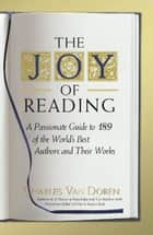 The Joy of Reading - A Passionate Guide to 189 of the World's Best Authors and Their Works ebook by Charles Van Doren