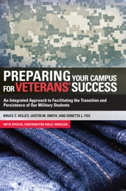 Preparing Your Campus for Veterans' Success - An Integrated Approach to Facilitating The Transition and Persistence of Our Military Students ebook by Holly Wheeler,Bruce Kelley,Ernetta Fox,Justin Smith