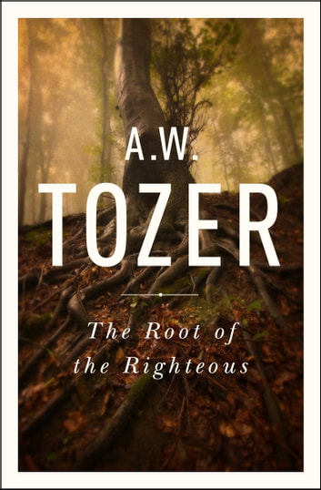 The Root of the Righteous ebook by A. W. Tozer