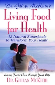 Living Food for Health - 12 Natural Superfoods to Transform Your Health ebook by Dr. Gillian McKeith
