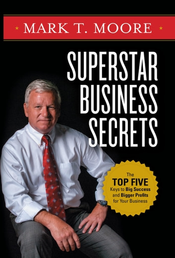 Superstar Business Secrets: The Top Five Keys to Big Success and Bigger Profits for Your Business ebook by Mark Moore