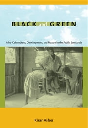 Black and Green - Afro-Colombians, Development, and Nature in the Pacific Lowlands ebook by Kiran Asher