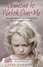 Someone To Watch Over Me - The True Tale of a Survivor Haunted by the Demons of Abuse ebook by Robert Potter, Izzy Hammond