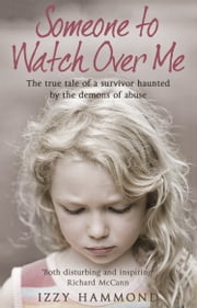 Someone To Watch Over Me - The True Tale of a Survivor Haunted by the Demons of Abuse ebook by Robert Potter,Izzy Hammond