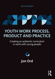 Youth Work Process, Product and Practice - Creating an authentic curriculum in work with young people ebook by Jon Ord