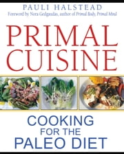 Primal Cuisine: Cooking for the Paleo Diet - Cooking for the Paleo Diet ebook by Pauli Halstead,Nora T. Gedgaudas, CNS, CNT