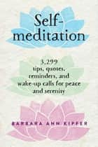 Self-Meditation - 3,299 Tips, Quotes, Reminders, and Wake-Up Calls for Peace and Serenity ebook by Barbara Ann Kipfer